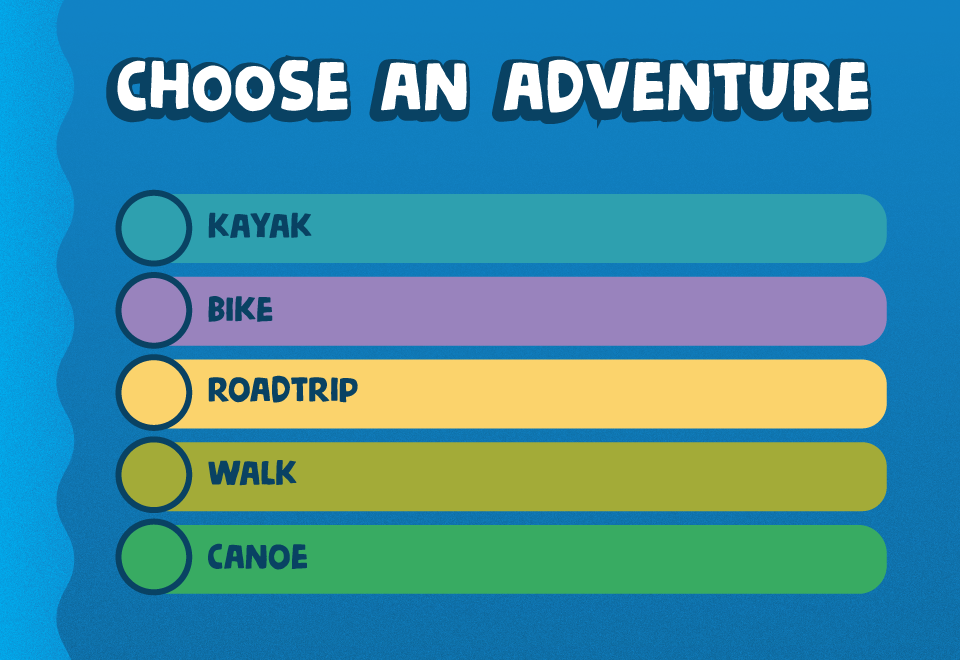 Choose an adventure. Kayak Lower Columbia River Trail. Bike Lemhi Pass to Lolo Pass. Roadtrip Knife River to Great Falls. Walk Wickliffe Mounds State Historic Site. Canoe Ohio River Recreation Trail. Blue background with turquoise, purple, yellow, lime gr