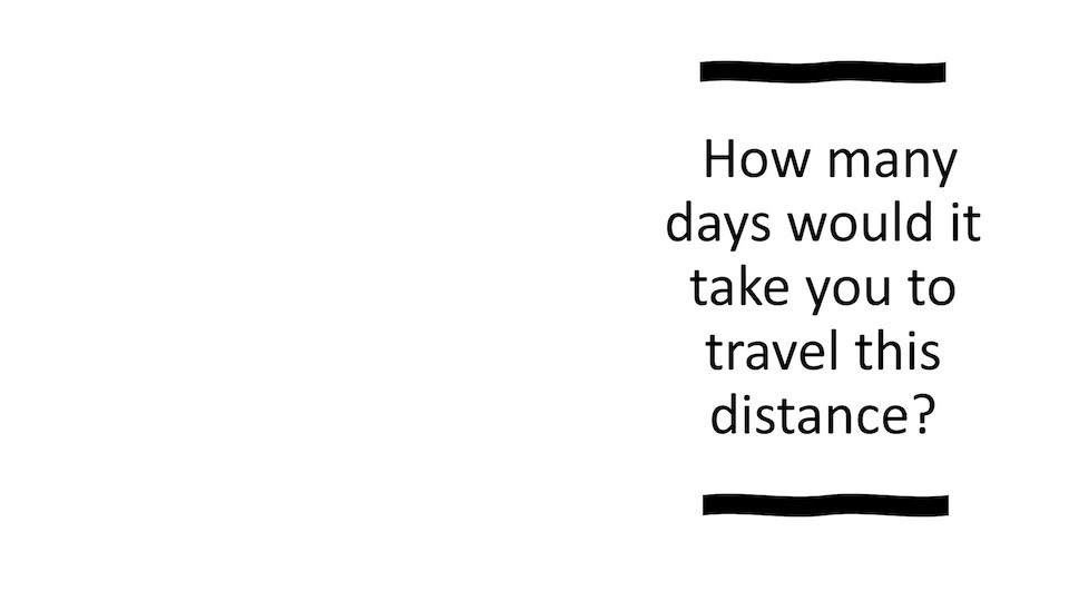 How many days would it take you to travel this distance?