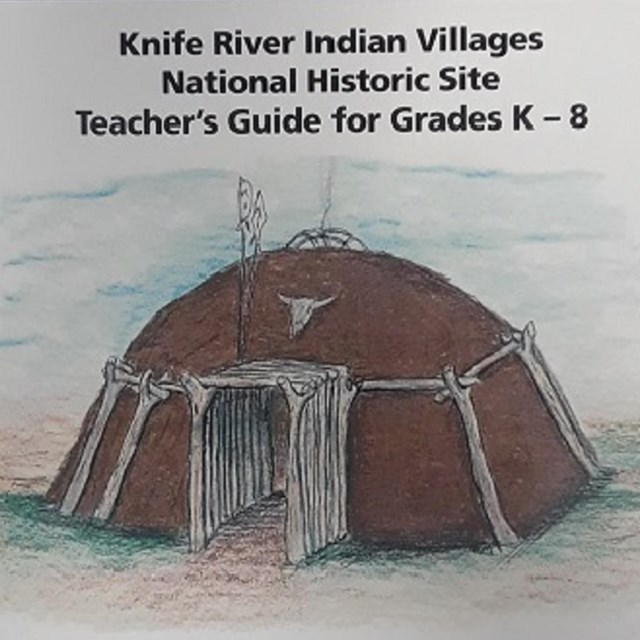 Knife River Indian Villages NHS: Teacher's Guide for Grades K-8: Guide to the Earthlodge People