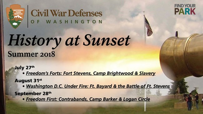 History at Sunset Programs (Summer 2018); Freedom's Forts: Fort Stevens, Camp Brightwood, and Slavery (July 27th); Washington DC Under Fire: Ft Bayard and the Battle of Ft Stevens (Aug 31); Freedom First: Contrabands: Camp Barker & Logan Circle (Sep 28th)