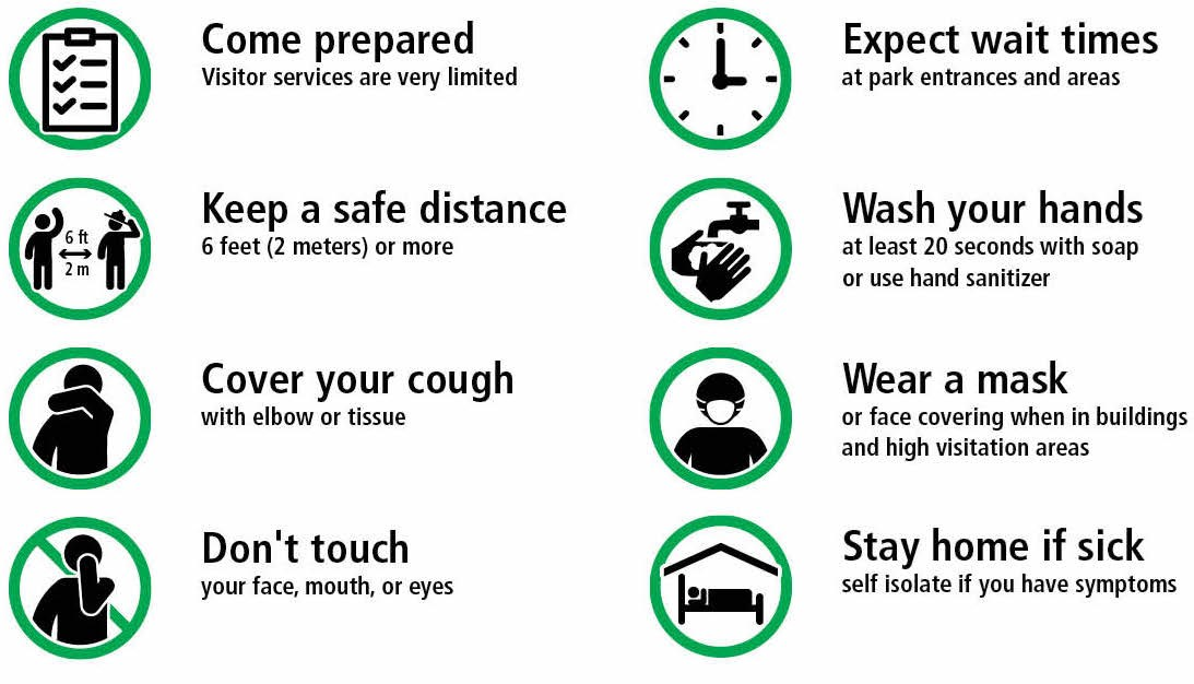 Come prepared Visitor services are very limited  Expect wait times  at park entrances and areas  Keep a safe distance 6 feet (2 meters) or more  Wash your hands at least 20 seconds with soap  or use hand sanitizer  Cover your cough with elbow or tissue