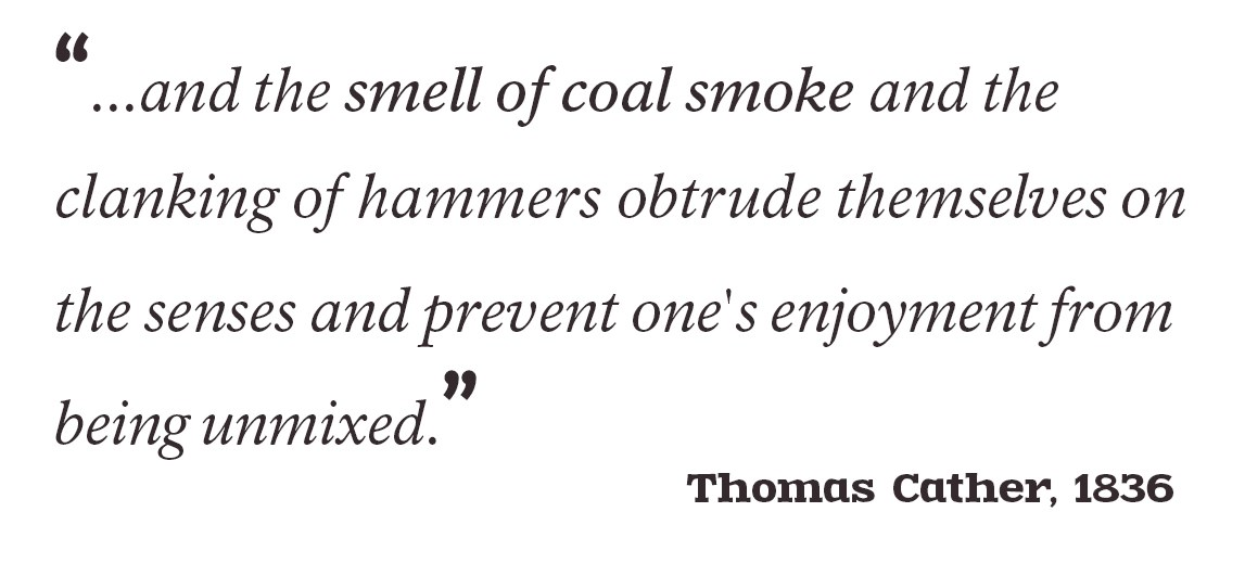 """...and the smell of coal smoke and the clanking of hammers obtrude themselves on the senses and prevent one's enjoyment from being unmixed."" - Thomas Cather, 1836"