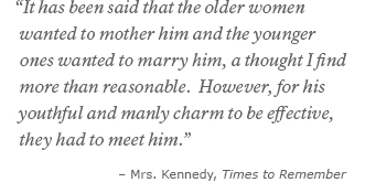 It has been said that the older women wanted to mother him and the younger ones wanted to marry him, a thought I find more than reasonable. However, for his youthful and manly charm to be effective, they had to meet him. -Mrs. Kennedy, Times to Remember