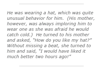 "He was wearing a hat, which was quite unusual behavior for him.  (His mother, however, was always imploring him to wear one as she was afraid he would catch cold.)  He turned to his mother and asked, ""How do you like my hat?""  Without missing a beat, she turned to him and said, ""I would have liked it much better two hours ago!"""