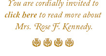 You are cordially invited to read more about Rose. F. Kennedy.
