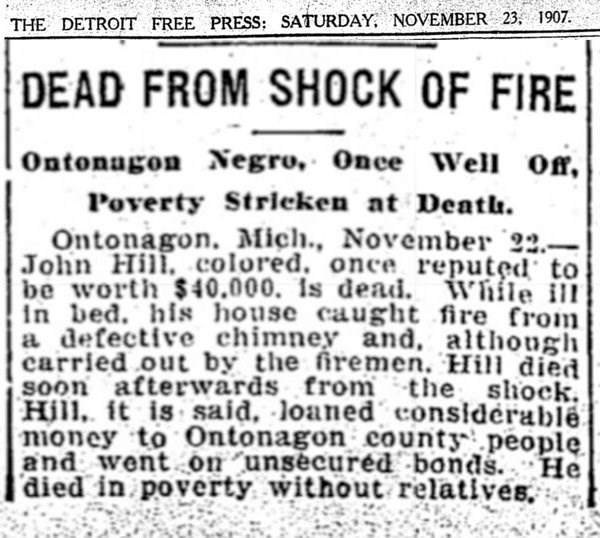 The Detroit Free Press: Saturday, November 23, 1907. Dead from shock of fire. Ontonagon Negro, once well off, poverty stricken at death. Ontonagon, Mich. November 22 - John Hill, colored once reputed to be worth $40,000 is dead.