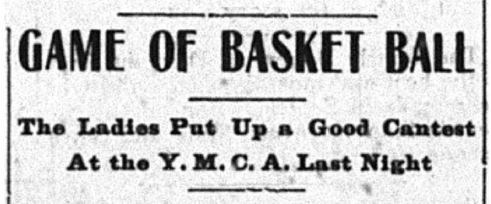 "Newspaper headline reading, ""Game of basketball. The ladies put up a good contest at the Y.M.C.A. last night."""