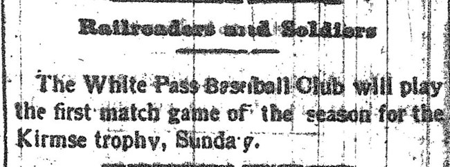 "Newspaper article reading, ""Railroaders and Soldiers. The White Pass Baseball Club will play the first match game of the season for the Kirmse trophy, Sunday."""