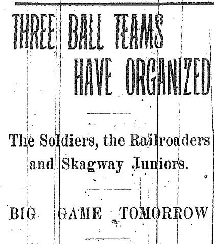 "Newspaper headline reading, ""Three ball teams have organized. The soldiers, the railroaders, and Skagway juniors. Big game tomorrow."""