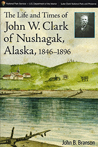 book cover showing a watercolor painting of a lake and hills, with a small black and white inset photo of a man from the late 1800s. Book title reads: The Life and Times of John W. Clark of Nushagak, Alaska,, 1846-1896,