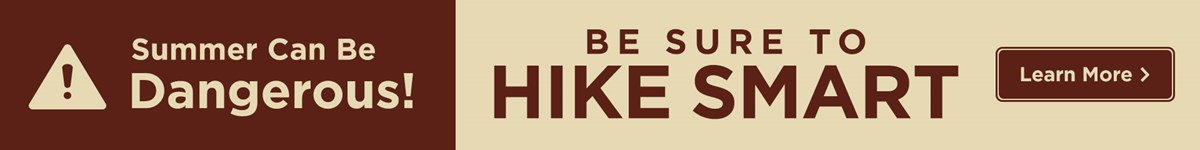 Hiking can be dangerous! Be sure to hike smart. Learn more.