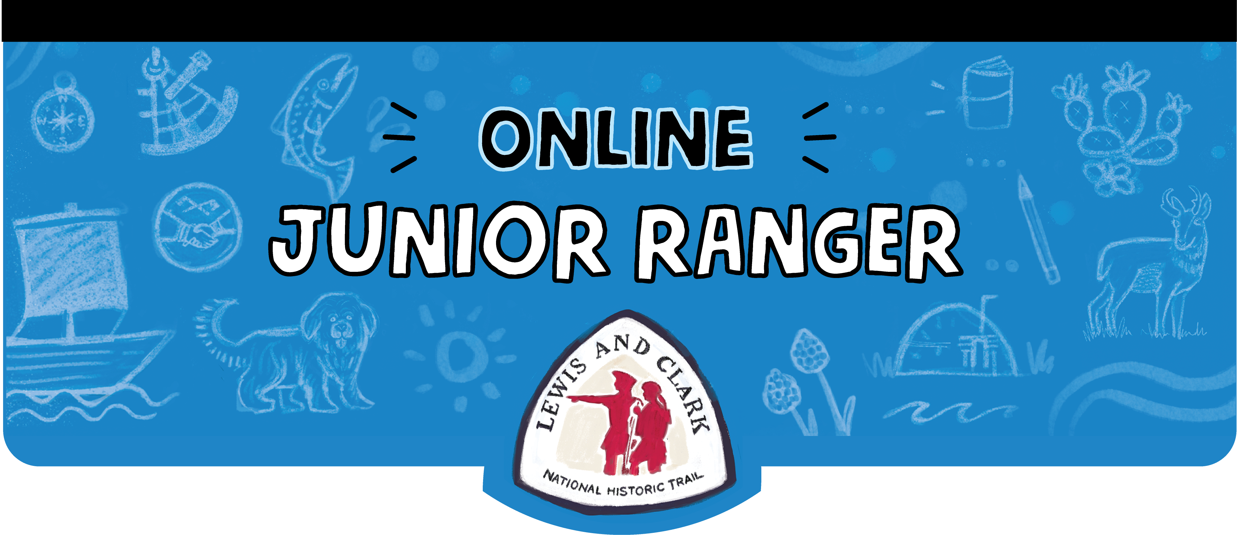 Online Junior Ranger. Lewis and Clark National Historic Trail Logo with silhouette of two explorers. Blue banner with sketches. Boat with a sail. Fluffy dog. Sextant. Compass. Salmon. Earth Lodge. Cactus. Journal. Antelope.