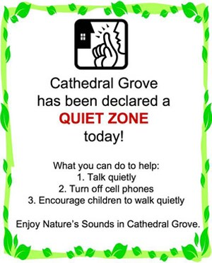 "Sign that says, ""Cathedral Grove has been declared a QUIET ZONE today! What you can do to help: 1. Talk quietly  2. Turn off cell phones  3. Encourage children to walk quietly   Enjoy Nature's Sounds in Cathedral Grove."""